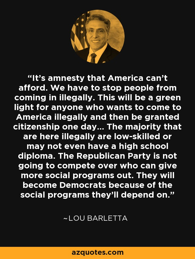 It's amnesty that America can't afford. We have to stop people from coming in illegally. This will be a green light for anyone who wants to come to America illegally and then be granted citizenship one day... The majority that are here illegally are low-skilled or may not even have a high school diploma. The Republican Party is not going to compete over who can give more social programs out. They will become Democrats because of the social programs they'll depend on. - Lou Barletta