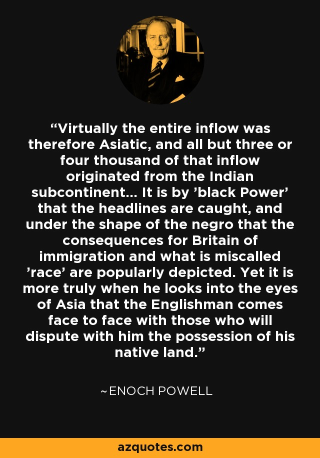 Virtually the entire inflow was therefore Asiatic, and all but three or four thousand of that inflow originated from the Indian subcontinent... It is by 'black Power' that the headlines are caught, and under the shape of the negro that the consequences for Britain of immigration and what is miscalled 'race' are popularly depicted. Yet it is more truly when he looks into the eyes of Asia that the Englishman comes face to face with those who will dispute with him the possession of his native land. - Enoch Powell