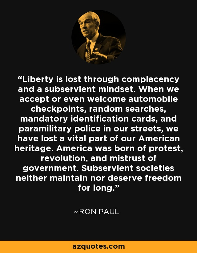 Liberty is lost through complacency and a subservient mindset. When we accept or even welcome automobile checkpoints, random searches, mandatory identification cards, and paramilitary police in our streets, we have lost a vital part of our American heritage. America was born of protest, revolution, and mistrust of government. Subservient societies neither maintain nor deserve freedom for long. - Ron Paul