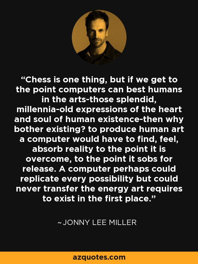 Chess is one thing, but if we get to the point computers can best humans in the arts-those splendid, millennia-old expressions of the heart and soul of human existence-then why bother existing? to produce human art a computer would have to find, feel, absorb reality to the point it is overcome, to the point it sobs for release. A computer perhaps could replicate every possibility but could never transfer the energy art requires to exist in the first place. - Jonny Lee Miller