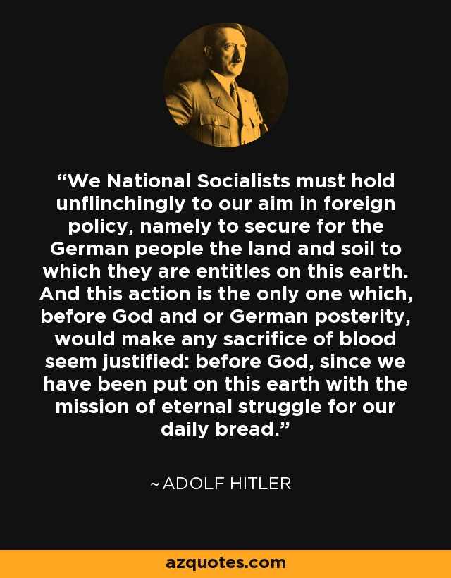 We National Socialists must hold unflinchingly to our aim in foreign policy, namely to secure for the German people the land and soil to which they are entitles on this earth. And this action is the only one which, before God and or German posterity, would make any sacrifice of blood seem justified: before God, since we have been put on this earth with the mission of eternal struggle for our daily bread. - Adolf Hitler