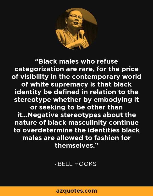 Black males who refuse categorization are rare, for the price of visibility in the contemporary world of white supremacy is that black identity be defined in relation to the stereotype whether by embodying it or seeking to be other than it…Negative stereotypes about the nature of black masculinity continue to overdetermine the identities black males are allowed to fashion for themselves. - Bell Hooks