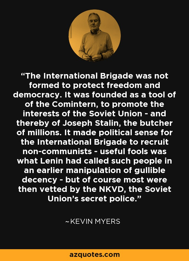 The International Brigade was not formed to protect freedom and democracy. It was founded as a tool of of the Comintern, to promote the interests of the Soviet Union - and thereby of Joseph Stalin, the butcher of millions. It made political sense for the International Brigade to recruit non-communists - useful fools was what Lenin had called such people in an earlier manipulation of gullible decency - but of course most were then vetted by the NKVD, the Soviet Union's secret police. - Kevin Myers