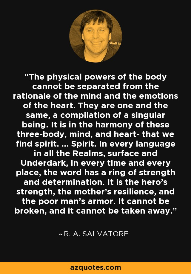 The physical powers of the body cannot be separated from the rationale of the mind and the emotions of the heart. They are one and the same, a compilation of a singular being. It is in the harmony of these three-body, mind, and heart- that we find spirit. ... Spirit. In every language in all the Realms, surface and Underdark, in every time and every place, the word has a ring of strength and determination. It is the hero's strength, the mother's resilience, and the poor man's armor. It cannot be broken, and it cannot be taken away. - R. A. Salvatore