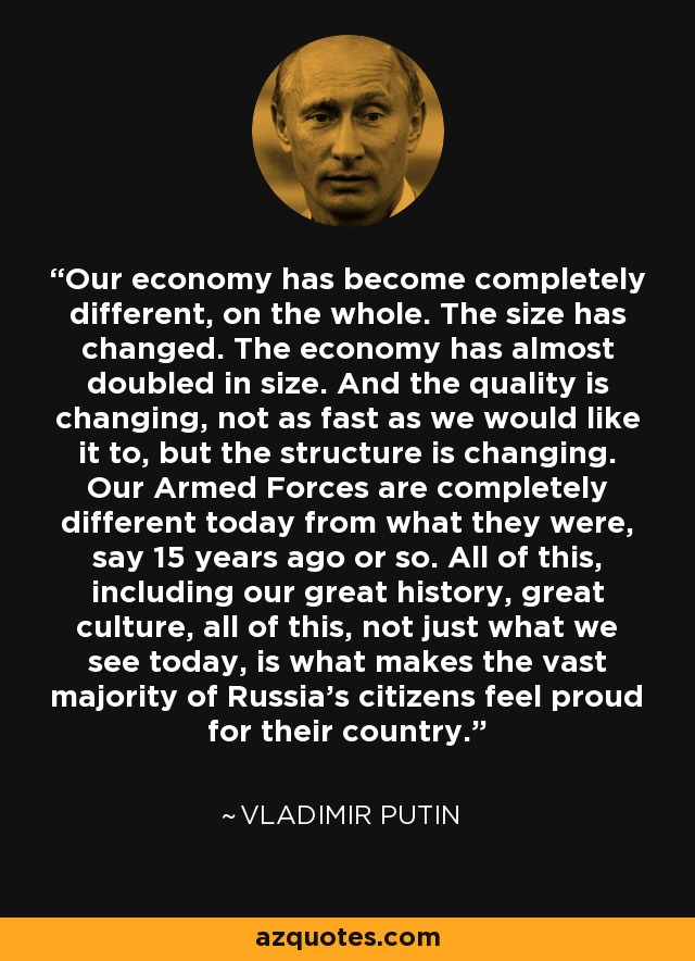 Our economy has become completely different, on the whole. The size has changed. The economy has almost doubled in size. And the quality is changing, not as fast as we would like it to, but the structure is changing. Our Armed Forces are completely different today from what they were, say 15 years ago or so. All of this, including our great history, great culture, all of this, not just what we see today, is what makes the vast majority of Russia's citizens feel proud for their country. - Vladimir Putin