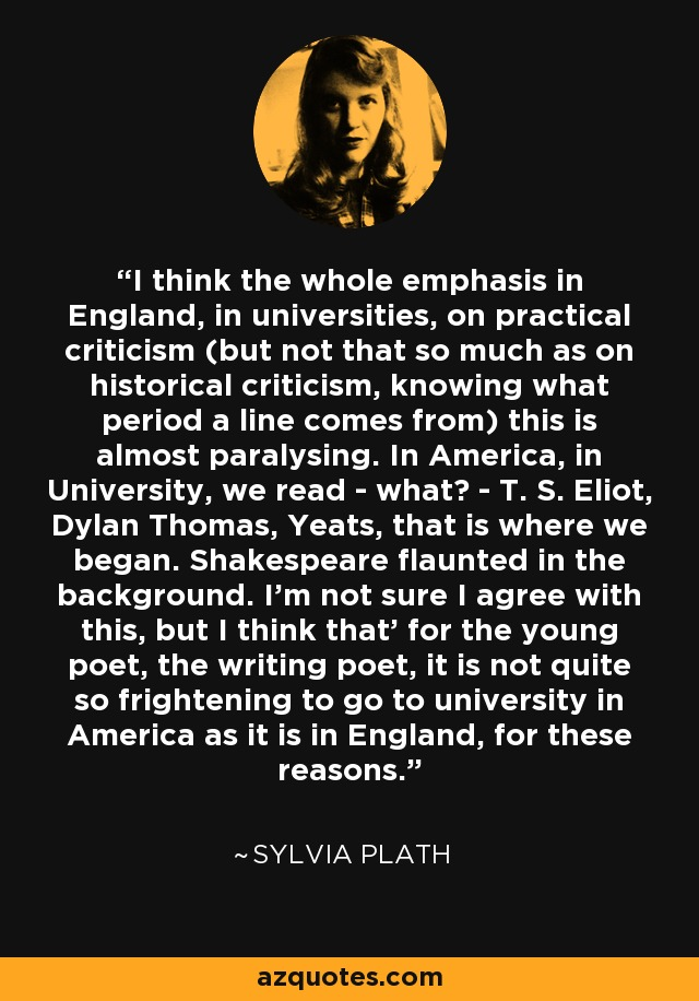 I think the whole emphasis in England, in universities, on practical criticism (but not that so much as on historical criticism, knowing what period a line comes from) this is almost paralysing. In America, in University, we read - what? - T. S. Eliot, Dylan Thomas, Yeats, that is where we began. Shakespeare flaunted in the background. I'm not sure I agree with this, but I think that' for the young poet, the writing poet, it is not quite so frightening to go to university in America as it is in England, for these reasons. - Sylvia Plath