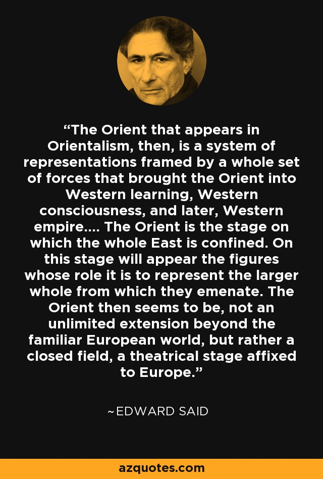 The Orient that appears in Orientalism, then, is a system of representations framed by a whole set of forces that brought the Orient into Western learning, Western consciousness, and later, Western empire.... The Orient is the stage on which the whole East is confined. On this stage will appear the figures whose role it is to represent the larger whole from which they emenate. The Orient then seems to be, not an unlimited extension beyond the familiar European world, but rather a closed field, a theatrical stage affixed to Europe. - Edward Said