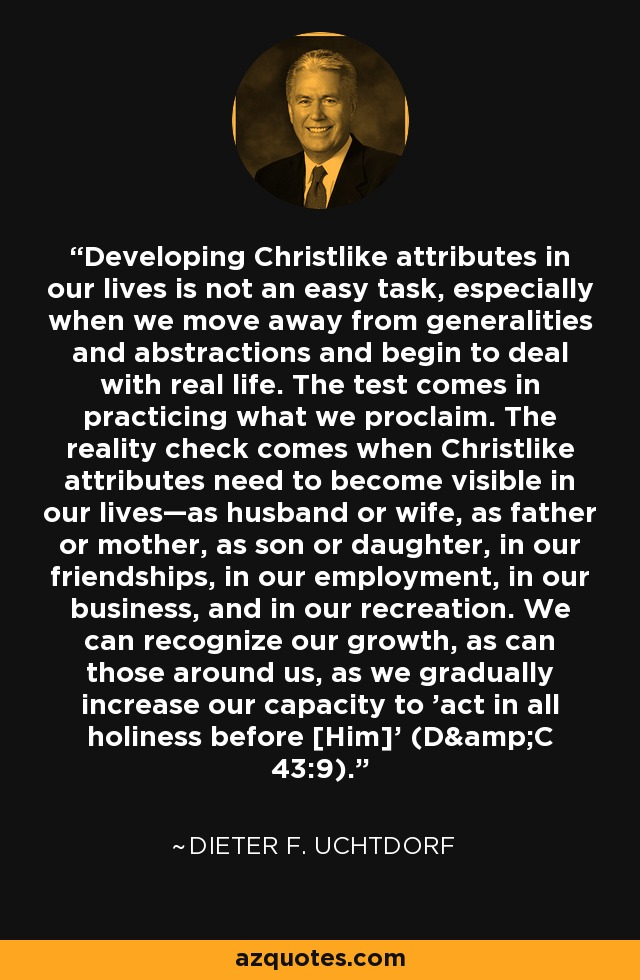 Developing Christlike attributes in our lives is not an easy task, especially when we move away from generalities and abstractions and begin to deal with real life. The test comes in practicing what we proclaim. The reality check comes when Christlike attributes need to become visible in our lives—as husband or wife, as father or mother, as son or daughter, in our friendships, in our employment, in our business, and in our recreation. We can recognize our growth, as can those around us, as we gradually increase our capacity to 'act in all holiness before [Him]' (D&C 43:9). - Dieter F. Uchtdorf