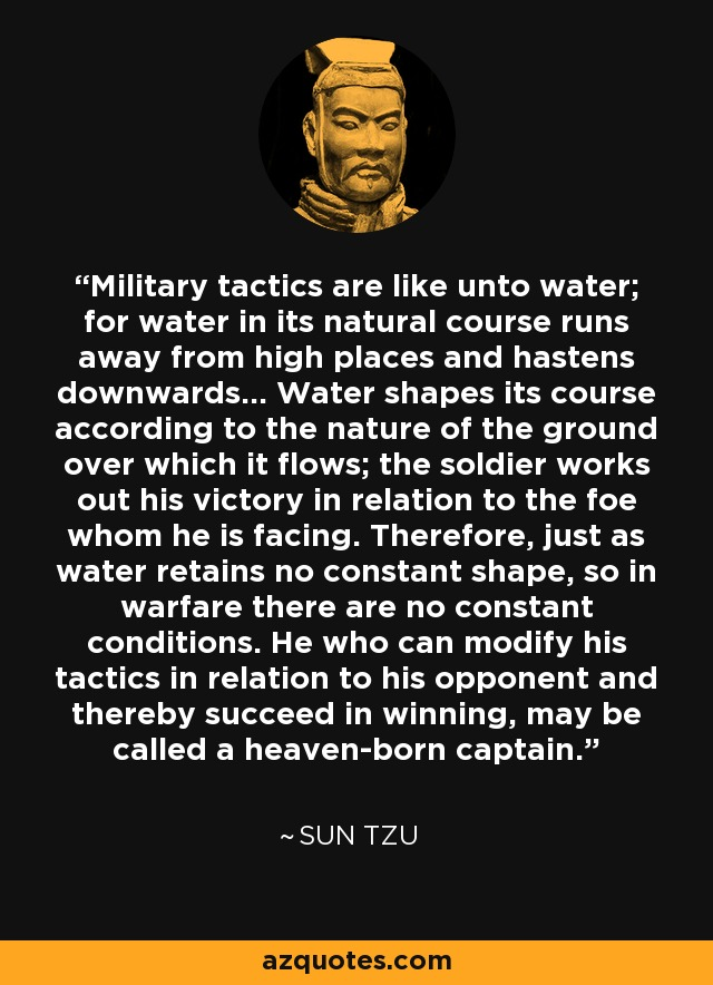 Military tactics are like unto water; for water in its natural course runs away from high places and hastens downwards... Water shapes its course according to the nature of the ground over which it flows; the soldier works out his victory in relation to the foe whom he is facing. Therefore, just as water retains no constant shape, so in warfare there are no constant conditions. He who can modify his tactics in relation to his opponent and thereby succeed in winning, may be called a heaven-born captain. - Sun Tzu