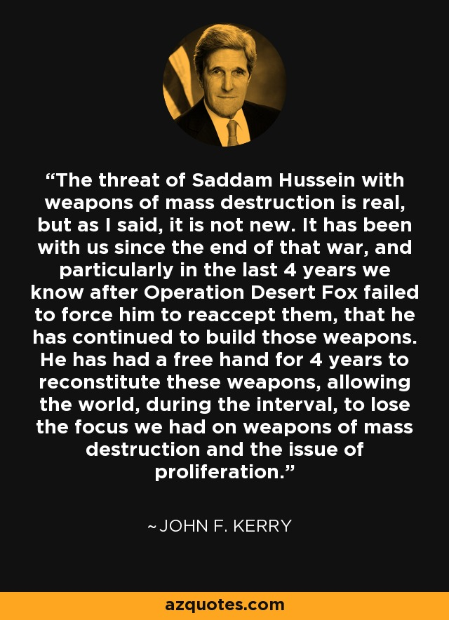 The threat of Saddam Hussein with weapons of mass destruction is real, but as I said, it is not new. It has been with us since the end of that war, and particularly in the last 4 years we know after Operation Desert Fox failed to force him to reaccept them, that he has continued to build those weapons. He has had a free hand for 4 years to reconstitute these weapons, allowing the world, during the interval, to lose the focus we had on weapons of mass destruction and the issue of proliferation. - John F. Kerry
