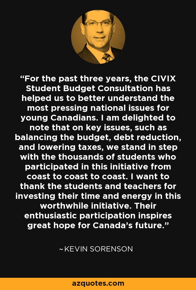 For the past three years, the CIVIX Student Budget Consultation has helped us to better understand the most pressing national issues for young Canadians. I am delighted to note that on key issues, such as balancing the budget, debt reduction, and lowering taxes, we stand in step with the thousands of students who participated in this initiative from coast to coast to coast. I want to thank the students and teachers for investing their time and energy in this worthwhile initiative. Their enthusiastic participation inspires great hope for Canada's future. - Kevin Sorenson