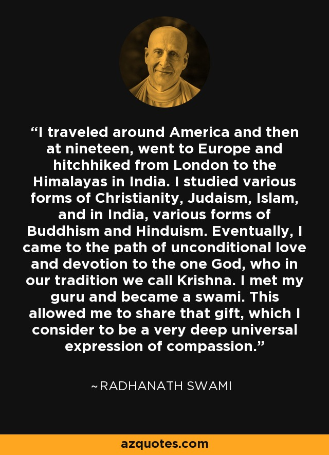 I traveled around America and then at nineteen, went to Europe and hitchhiked from London to the Himalayas in India. I studied various forms of Christianity, Judaism, Islam, and in India, various forms of Buddhism and Hinduism. Eventually, I came to the path of unconditional love and devotion to the one God, who in our tradition we call Krishna. I met my guru and became a swami. This allowed me to share that gift, which I consider to be a very deep universal expression of compassion. - Radhanath Swami