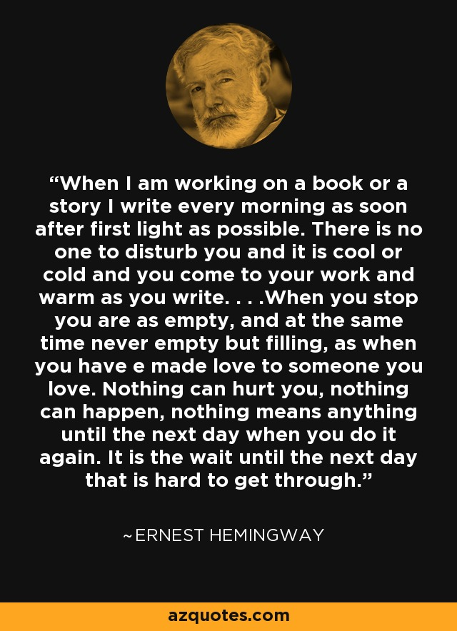 When I am working on a book or a story I write every morning as soon after first light as possible. There is no one to disturb you and it is cool or cold and you come to your work and warm as you write. . . .When you stop you are as empty, and at the same time never empty but filling, as when you have e made love to someone you love. Nothing can hurt you, nothing can happen, nothing means anything until the next day when you do it again. It is the wait until the next day that is hard to get through. - Ernest Hemingway
