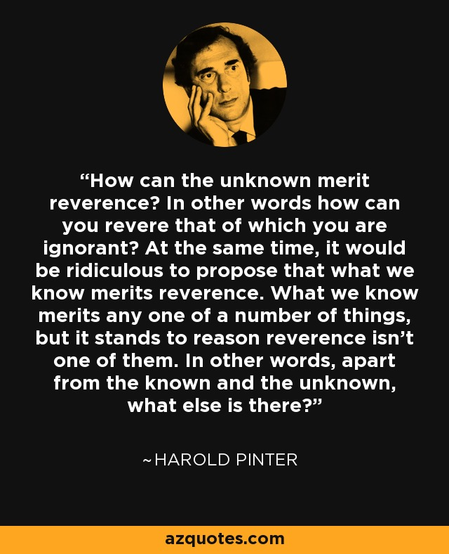 How can the unknown merit reverence? In other words how can you revere that of which you are ignorant? At the same time, it would be ridiculous to propose that what we know merits reverence. What we know merits any one of a number of things, but it stands to reason reverence isn't one of them. In other words, apart from the known and the unknown, what else is there? - Harold Pinter