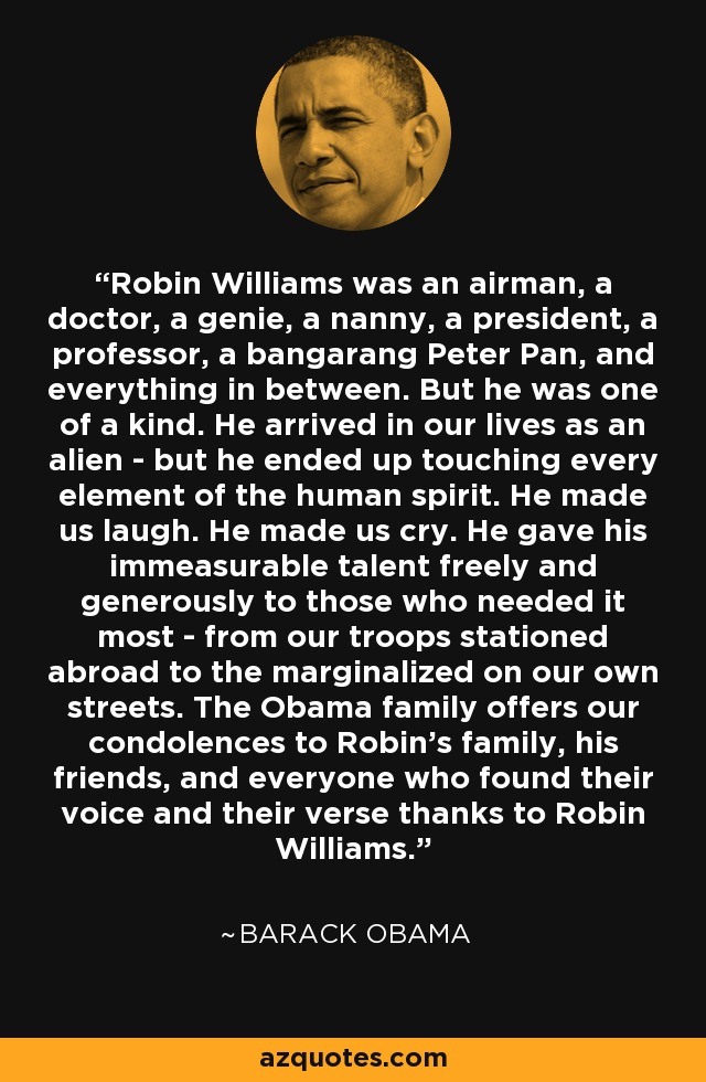 Robin Williams was an airman, a doctor, a genie, a nanny, a president, a professor, a bangarang Peter Pan, and everything in between. But he was one of a kind. He arrived in our lives as an alien - but he ended up touching every element of the human spirit. He made us laugh. He made us cry. He gave his immeasurable talent freely and generously to those who needed it most - from our troops stationed abroad to the marginalized on our own streets. The Obama family offers our condolences to Robin's family, his friends, and everyone who found their voice and their verse thanks to Robin Williams. - Barack Obama