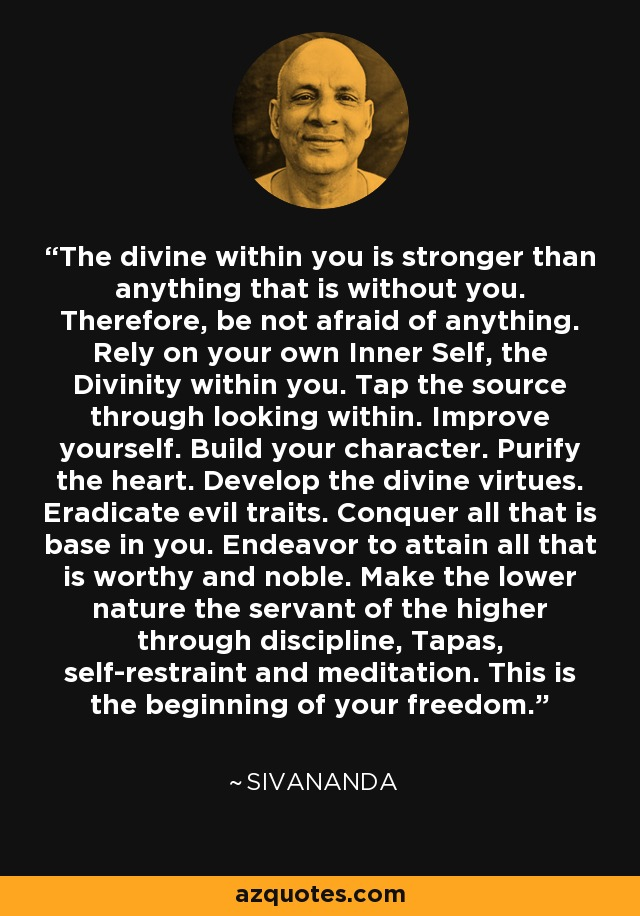 The divine within you is stronger than anything that is without you. Therefore, be not afraid of anything. Rely on your own Inner Self, the Divinity within you. Tap the source through looking within. Improve yourself. Build your character. Purify the heart. Develop the divine virtues. Eradicate evil traits. Conquer all that is base in you. Endeavor to attain all that is worthy and noble. Make the lower nature the servant of the higher through discipline, Tapas, self-restraint and meditation. This is the beginning of your freedom. - Sivananda