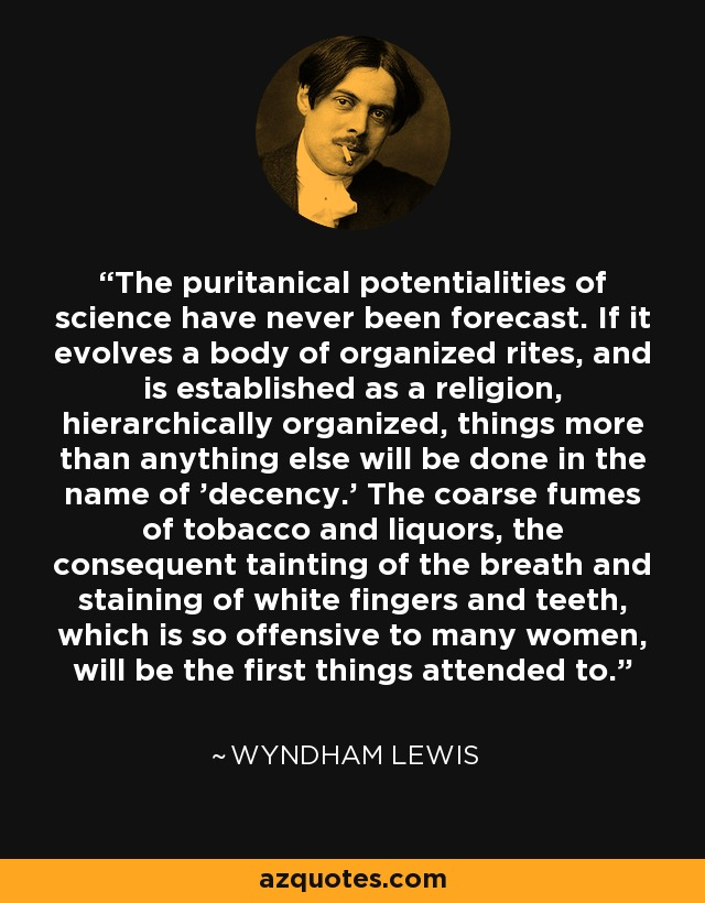 The puritanical potentialities of science have never been forecast. If it evolves a body of organized rites, and is established as a religion, hierarchically organized, things more than anything else will be done in the name of 'decency.' The coarse fumes of tobacco and liquors, the consequent tainting of the breath and staining of white fingers and teeth, which is so offensive to many women, will be the first things attended to. - Wyndham Lewis