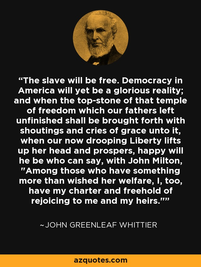 The slave will be free. Democracy in America will yet be a glorious reality; and when the top-stone of that temple of freedom which our fathers left unfinished shall be brought forth with shoutings and cries of grace unto it, when our now drooping Liberty lifts up her head and prospers, happy will he be who can say, with John Milton,