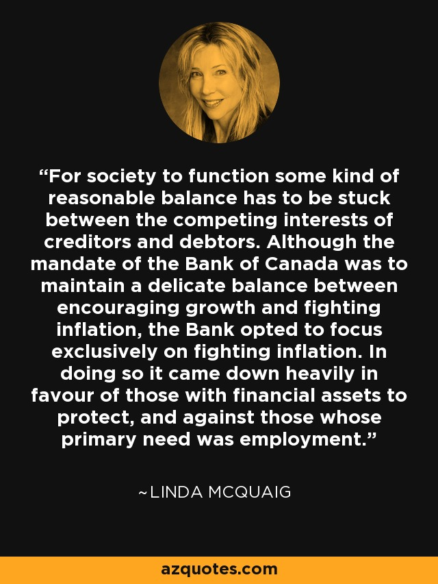 For society to function some kind of reasonable balance has to be stuck between the competing interests of creditors and debtors. Although the mandate of the Bank of Canada was to maintain a delicate balance between encouraging growth and fighting inflation, the Bank opted to focus exclusively on fighting inflation. In doing so it came down heavily in favour of those with financial assets to protect, and against those whose primary need was employment. - Linda McQuaig