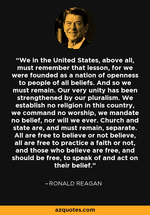 We in the United States, above all, must remember that lesson, for we were founded as a nation of openness to people of all beliefs. And so we must remain. Our very unity has been strengthened by our pluralism. We establish no religion in this country, we command no worship, we mandate no belief, nor will we ever. Church and state are, and must remain, separate. All are free to believe or not believe, all are free to practice a faith or not, and those who believe are free, and should be free, to speak of and act on their belief. - Ronald Reagan