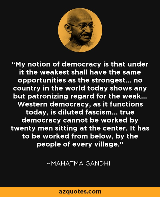 My notion of democracy is that under it the weakest shall have the same opportunities as the strongest... no country in the world today shows any but patronizing regard for the weak... Western democracy, as it functions today, is diluted fascism... true democracy cannot be worked by twenty men sitting at the center. It has to be worked from below, by the people of every village. - Mahatma Gandhi