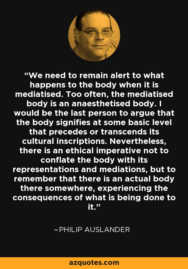 We need to remain alert to what happens to the body when it is mediatised. Too often, the mediatised body is an anaesthetised body. I would be the last person to argue that the body signifies at some basic level that precedes or transcends its cultural inscriptions. Nevertheless, there is an ethical imperative not to conflate the body with its representations and mediations, but to remember that there is an actual body there somewhere, experiencing the consequences of what is being done to it. - Philip Auslander