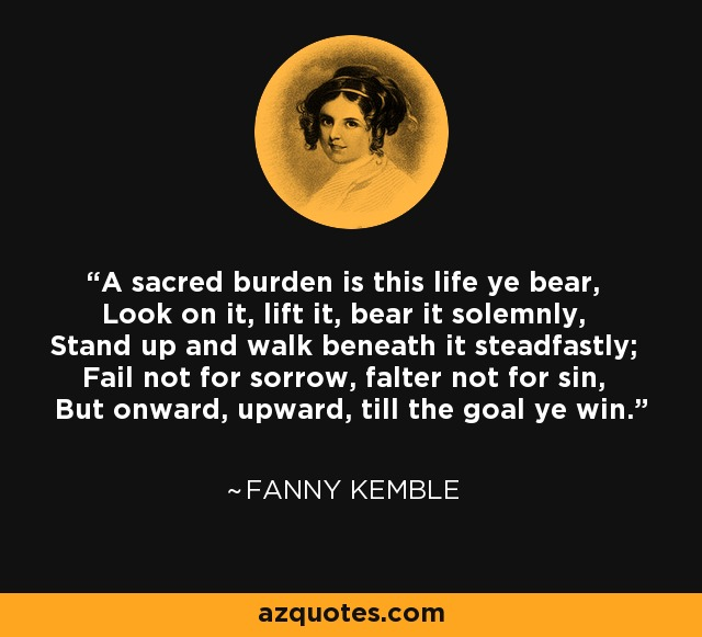 A sacred burden is this life ye bear, Look on it, lift it, bear it solemnly, Stand up and walk beneath it steadfastly; Fail not for sorrow, falter not for sin, But onward, upward, till the goal ye win. - Fanny Kemble