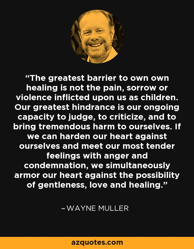 The greatest barrier to own own healing is not the pain, sorrow or violence inflicted upon us as children. Our greatest hindrance is our ongoing capacity to judge, to criticize, and to bring tremendous harm to ourselves. If we can harden our heart against ourselves and meet our most tender feelings with anger and condemnation, we simultaneously armor our heart against the possibility of gentleness, love and healing. - Wayne Muller