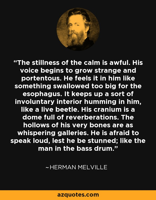 The stillness of the calm is awful. His voice begins to grow strange and portentous. He feels it in him like something swallowed too big for the esophagus. It keeps up a sort of involuntary interior humming in him, like a live beetle. His cranium is a dome full of reverberations. The hollows of his very bones are as whispering galleries. He is afraid to speak loud, lest he be stunned; like the man in the bass drum. - Herman Melville