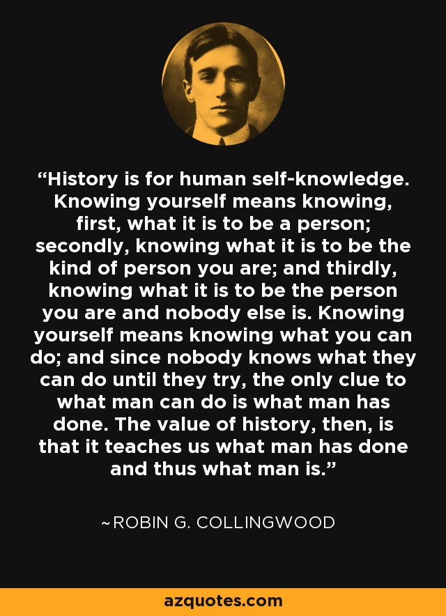History is for human self-knowledge. Knowing yourself means knowing, first, what it is to be a person; secondly, knowing what it is to be the kind of person you are; and thirdly, knowing what it is to be the person you are and nobody else is. Knowing yourself means knowing what you can do; and since nobody knows what they can do until they try, the only clue to what man can do is what man has done. The value of history, then, is that it teaches us what man has done and thus what man is. - Robin G. Collingwood