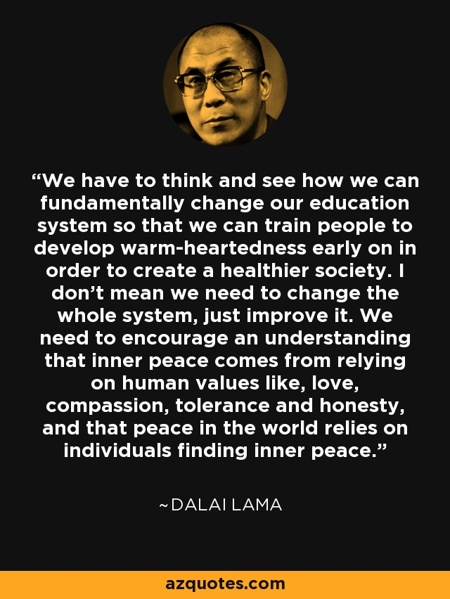 We have to think and see how we can fundamentally change our education system so that we can train people to develop warm-heartedness early on in order to create a healthier society. I don't mean we need to change the whole system, just improve it. We need to encourage an understanding that inner peace comes from relying on human values like, love, compassion, tolerance and honesty, and that peace in the world relies on individuals finding inner peace. - Dalai Lama