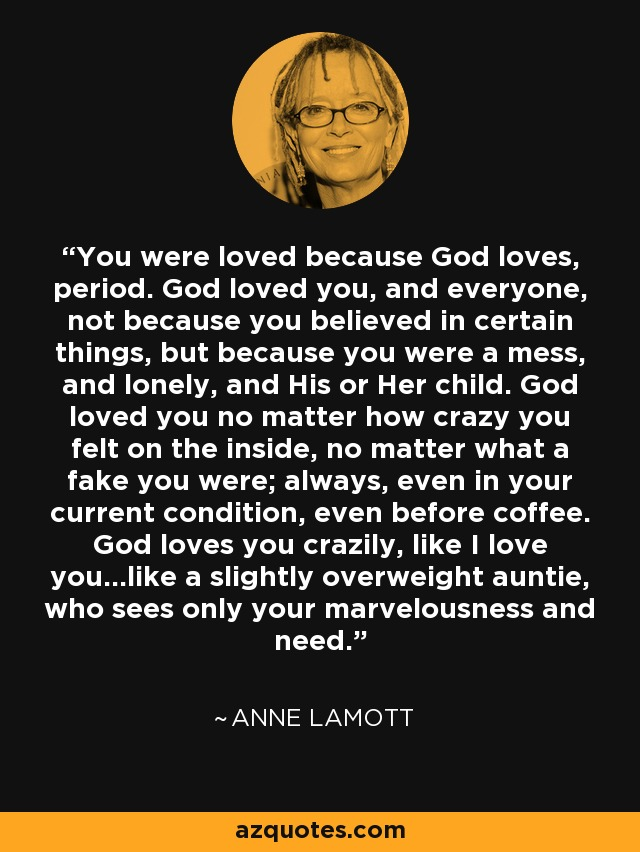 You were loved because God loves, period. God loved you, and everyone, not because you believed in certain things, but because you were a mess, and lonely, and His or Her child. God loved you no matter how crazy you felt on the inside, no matter what a fake you were; always, even in your current condition, even before coffee. God loves you crazily, like I love you...like a slightly overweight auntie, who sees only your marvelousness and need. - Anne Lamott