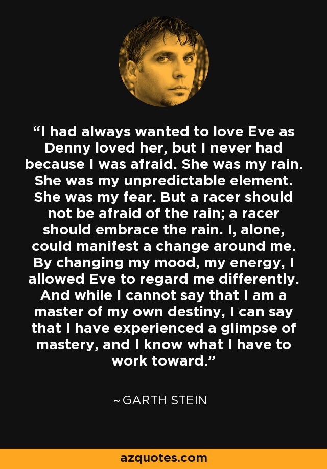 I had always wanted to love Eve as Denny loved her, but I never had because I was afraid. She was my rain. She was my unpredictable element. She was my fear. But a racer should not be afraid of the rain; a racer should embrace the rain. I, alone, could manifest a change around me. By changing my mood, my energy, I allowed Eve to regard me differently. And while I cannot say that I am a master of my own destiny, I can say that I have experienced a glimpse of mastery, and I know what I have to work toward. - Garth Stein