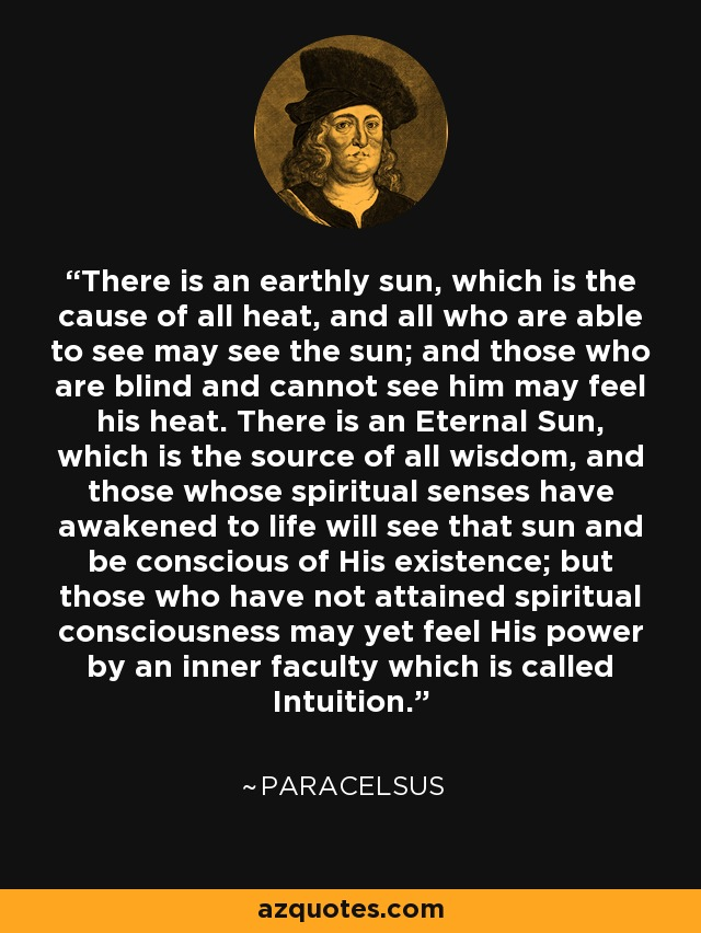 There is an earthly sun, which is the cause of all heat, and all who are able to see may see the sun; and those who are blind and cannot see him may feel his heat. There is an Eternal Sun, which is the source of all wisdom, and those whose spiritual senses have awakened to life will see that sun and be conscious of His existence; but those who have not attained spiritual consciousness may yet feel His power by an inner faculty which is called Intuition. - Paracelsus