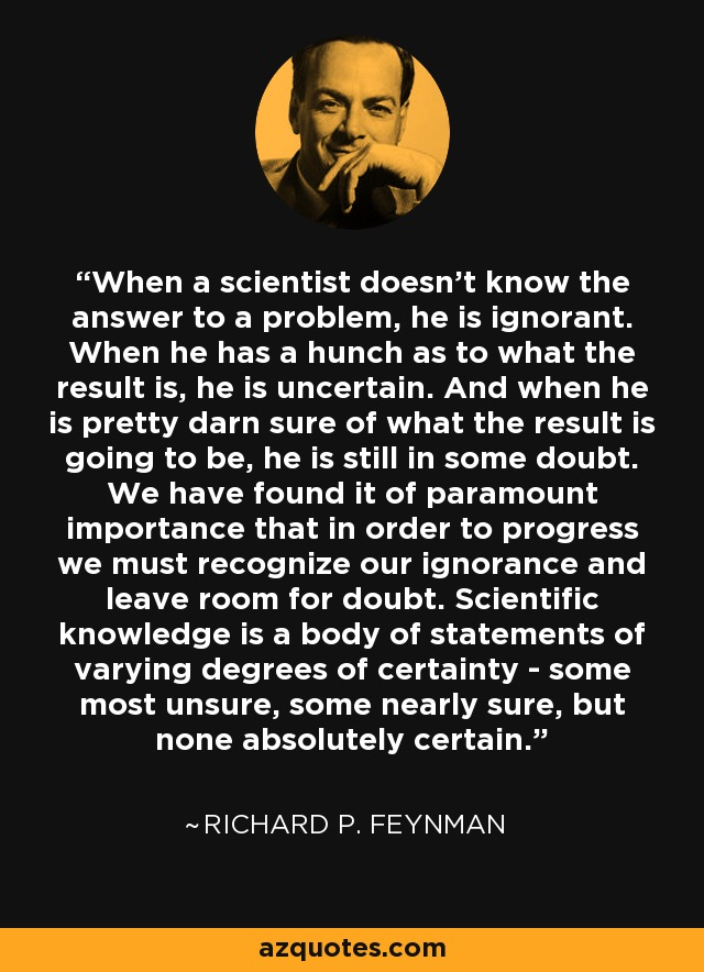 When a scientist doesn't know the answer to a problem, he is ignorant. When he has a hunch as to what the result is, he is uncertain. And when he is pretty darn sure of what the result is going to be, he is still in some doubt. We have found it of paramount importance that in order to progress we must recognize our ignorance and leave room for doubt. Scientific knowledge is a body of statements of varying degrees of certainty - some most unsure, some nearly sure, but none absolutely certain. - Richard P. Feynman