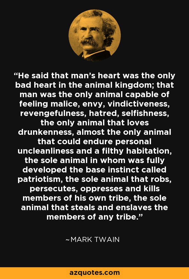He said that man's heart was the only bad heart in the animal kingdom; that man was the only animal capable of feeling malice, envy, vindictiveness, revengefulness, hatred, selfishness, the only animal that loves drunkenness, almost the only animal that could endure personal uncleanliness and a filthy habitation, the sole animal in whom was fully developed the base instinct called patriotism, the sole animal that robs, persecutes, oppresses and kills members of his own tribe, the sole animal that steals and enslaves the members of any tribe. - Mark Twain