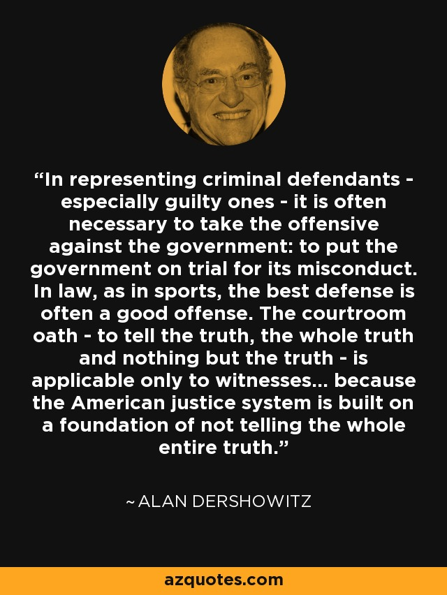 In representing criminal defendants - especially guilty ones - it is often necessary to take the offensive against the government: to put the government on trial for its misconduct. In law, as in sports, the best defense is often a good offense. The courtroom oath - to tell the truth, the whole truth and nothing but the truth - is applicable only to witnesses... because the American justice system is built on a foundation of not telling the whole entire truth. - Alan Dershowitz