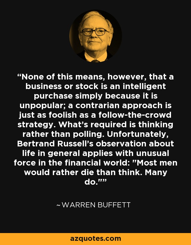 None of this means, however, that a business or stock is an intelligent purchase simply because it is unpopular; a contrarian approach is just as foolish as a follow-the-crowd strategy. What's required is thinking rather than polling. Unfortunately, Bertrand Russell's observation about life in general applies with unusual force in the financial world: Most men would rather die than think. Many do. - Warren Buffett
