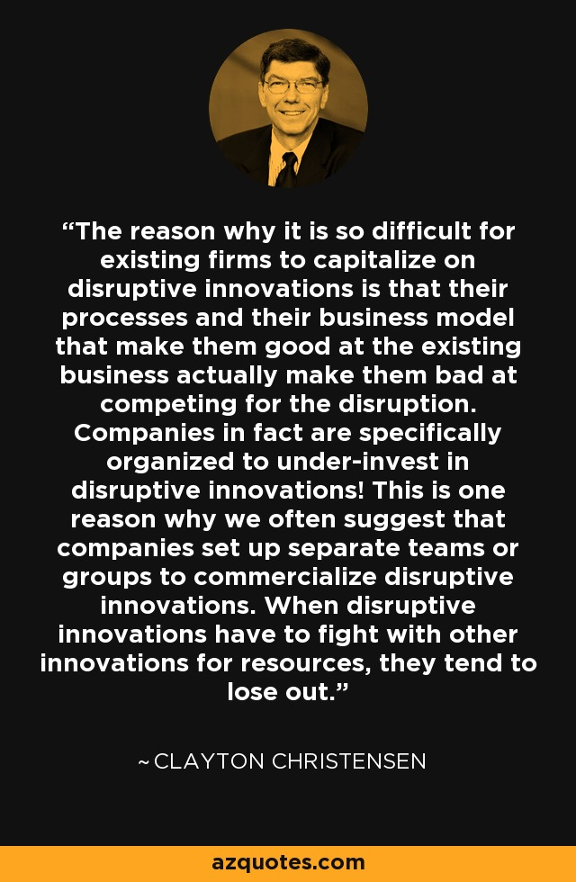 The reason why it is so difficult for existing firms to capitalize on disruptive innovations is that their processes and their business model that make them good at the existing business actually make them bad at competing for the disruption. Companies in fact are specifically organized to under-invest in disruptive innovations! This is one reason why we often suggest that companies set up separate teams or groups to commercialize disruptive innovations. When disruptive innovations have to fight with other innovations for resources, they tend to lose out. - Clayton Christensen