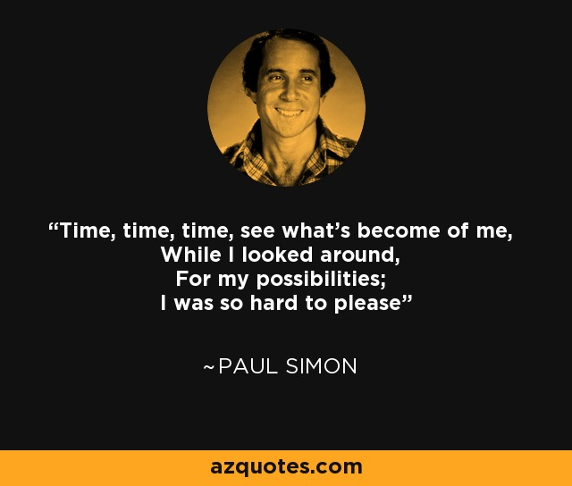 Time, time, time, see what's become of me, While I looked around, For my possibilities; I was so hard to please - Paul Simon