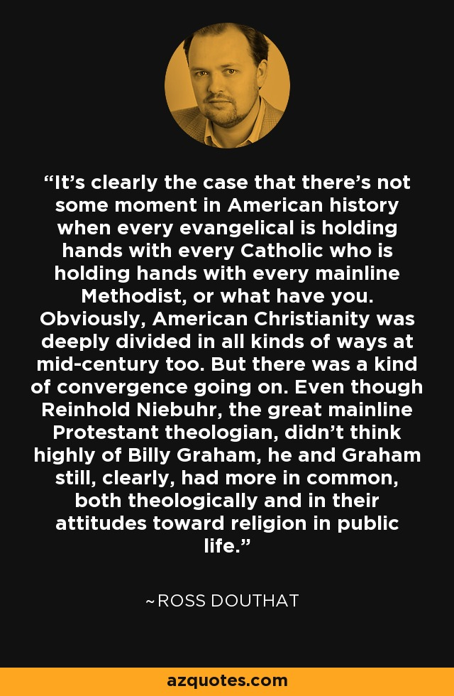 It's clearly the case that there's not some moment in American history when every evangelical is holding hands with every Catholic who is holding hands with every mainline Methodist, or what have you. Obviously, American Christianity was deeply divided in all kinds of ways at mid-century too. But there was a kind of convergence going on. Even though Reinhold Niebuhr, the great mainline Protestant theologian, didn't think highly of Billy Graham, he and Graham still, clearly, had more in common, both theologically and in their attitudes toward religion in public life. - Ross Douthat