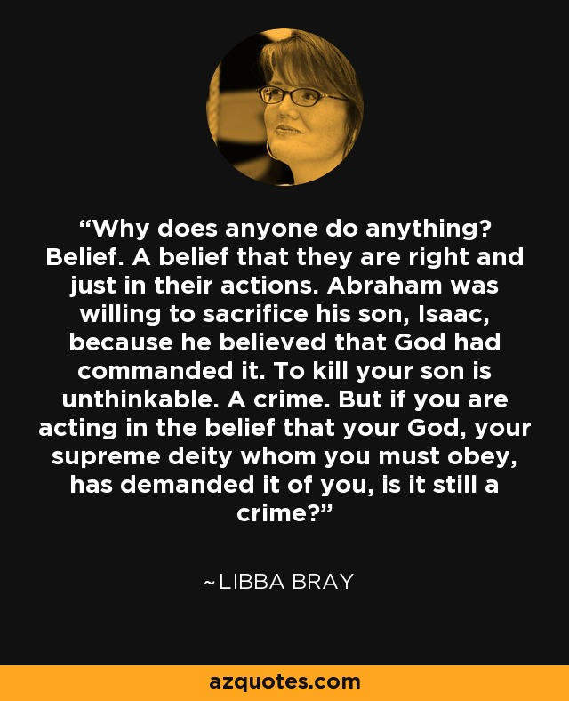 Why does anyone do anything? Belief. A belief that they are right and just in their actions. Abraham was willing to sacrifice his son, Isaac, because he believed that God had commanded it. To kill your son is unthinkable. A crime. But if you are acting in the belief that your God, your supreme deity whom you must obey, has demanded it of you, is it still a crime? - Libba Bray