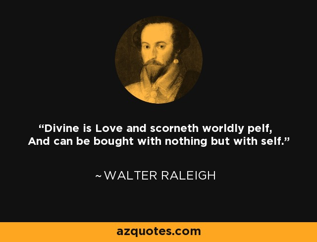 Divine is Love and scorneth worldly pelf, And can be bought with nothing but with self. - Walter Raleigh