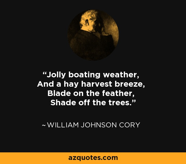 Jolly boating weather, And a hay harvest breeze, Blade on the feather, Shade off the trees. - William Johnson Cory