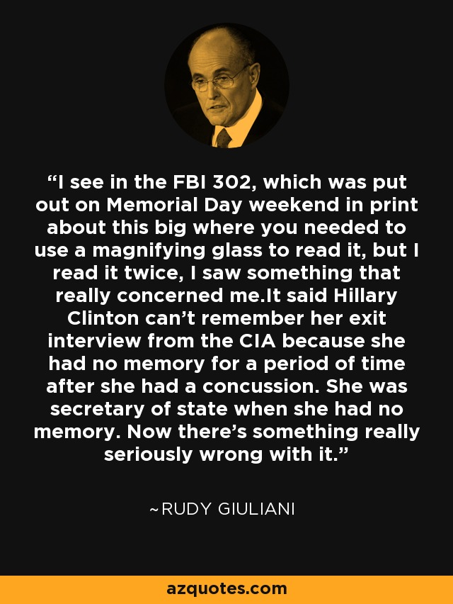 I see in the FBI 302, which was put out on Memorial Day weekend in print about this big where you needed to use a magnifying glass to read it, but I read it twice, I saw something that really concerned me.It said Hillary Clinton can't remember her exit interview from the CIA because she had no memory for a period of time after she had a concussion. She was secretary of state when she had no memory. Now there's something really seriously wrong with it. - Rudy Giuliani