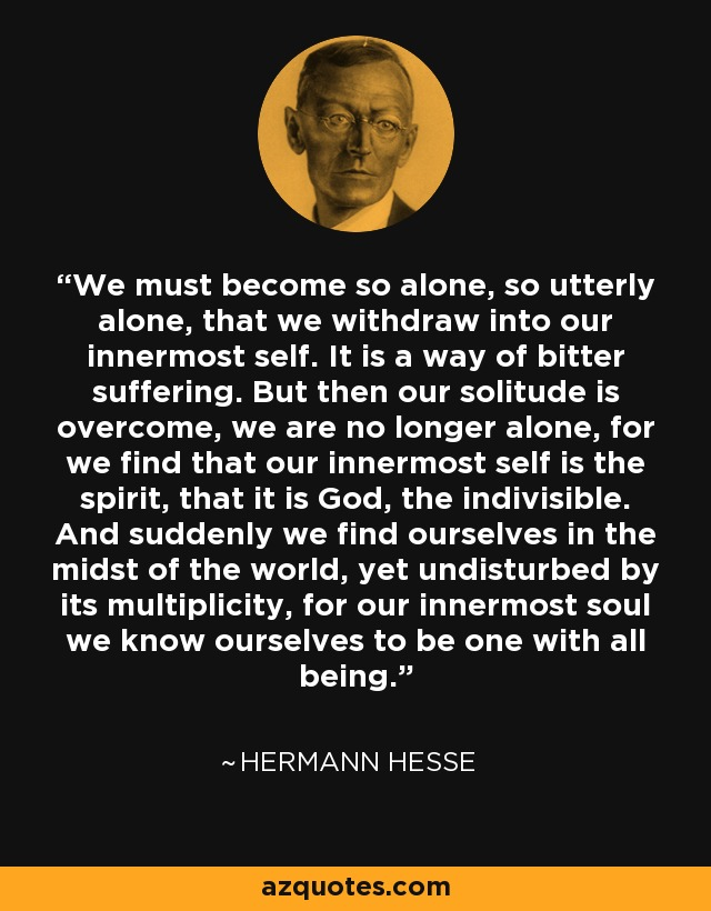 We must become so alone, so utterly alone, that we withdraw into our innermost self. It is a way of bitter suffering. But then our solitude is overcome, we are no longer alone, for we find that our innermost self is the spirit, that it is God, the indivisible. And suddenly we find ourselves in the midst of the world, yet undisturbed by its multiplicity, for our innermost soul we know ourselves to be one with all being. - Hermann Hesse