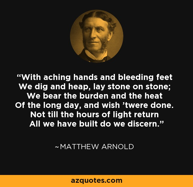 With aching hands and bleeding feet We dig and heap, lay stone on stone; We bear the burden and the heat Of the long day, and wish 'twere done. Not till the hours of light return All we have built do we discern. - Matthew Arnold