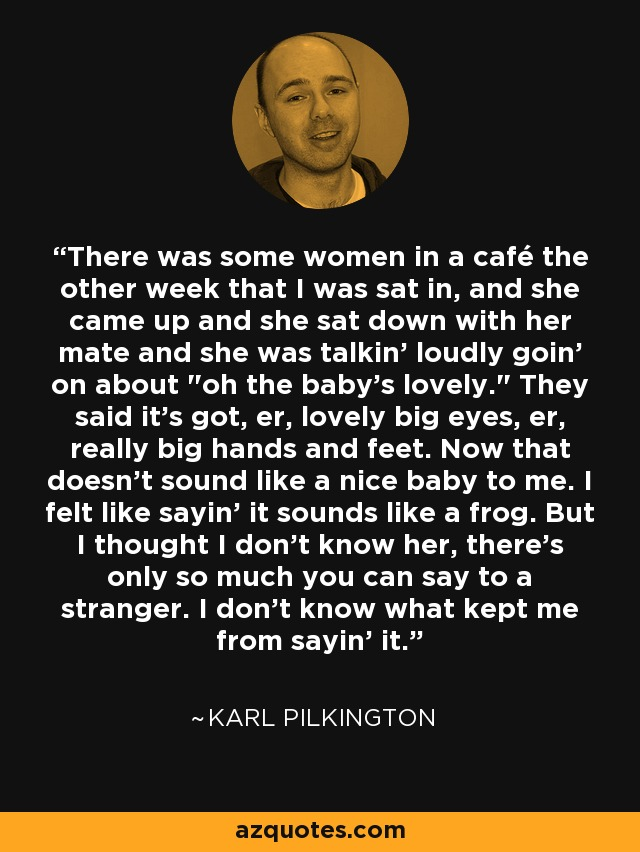 There was some women in a café the other week that I was sat in, and she came up and she sat down with her mate and she was talkin' loudly goin' on about