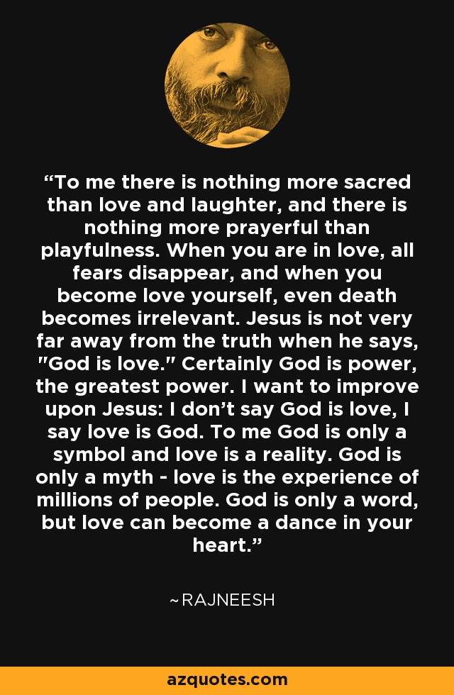 To me there is nothing more sacred than love and laughter, and there is nothing more prayerful than playfulness. When you are in love, all fears disappear, and when you become love yourself, even death becomes irrelevant. Jesus is not very far away from the truth when he says,