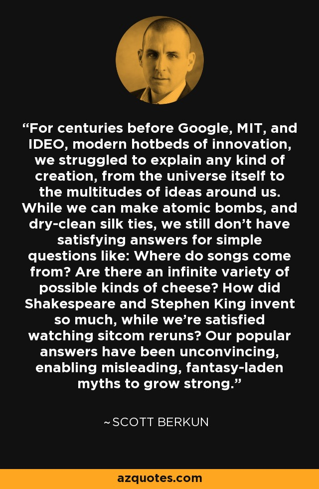 For centuries before Google, MIT, and IDEO, modern hotbeds of innovation, we struggled to explain any kind of creation, from the universe itself to the multitudes of ideas around us. While we can make atomic bombs, and dry-clean silk ties, we still don't have satisfying answers for simple questions like: Where do songs come from? Are there an infinite variety of possible kinds of cheese? How did Shakespeare and Stephen King invent so much, while we're satisfied watching sitcom reruns? Our popular answers have been unconvincing, enabling misleading, fantasy-laden myths to grow strong. - Scott Berkun